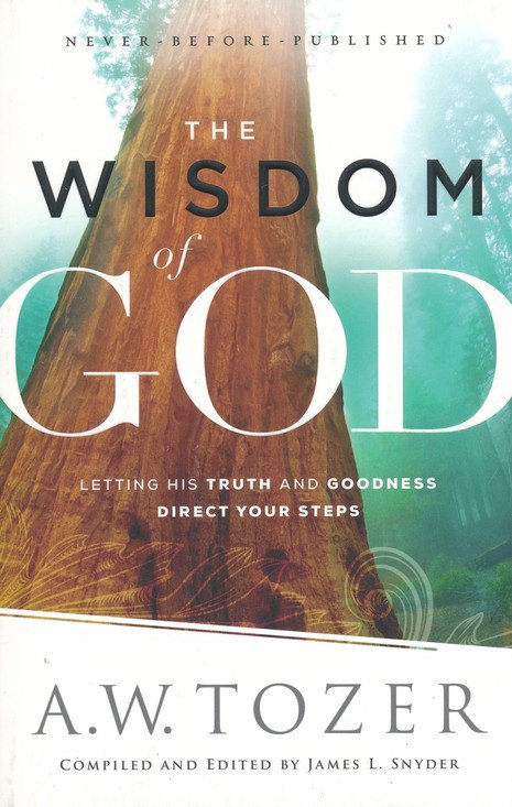 The Wisdom of God: Letting His Truth and Goodness Direct Your Steps A.W. Tozer