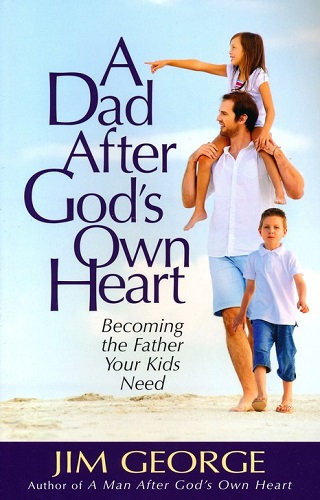 A Dad After God's Own Heart, Becoming the father your kids need Jim George