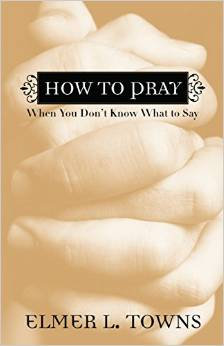 How to Pray When you Don't know What Elmer Towns