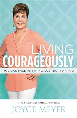 Living Courageously: You Can Face Anything, Just Do It Afraid - Joyce Meyer