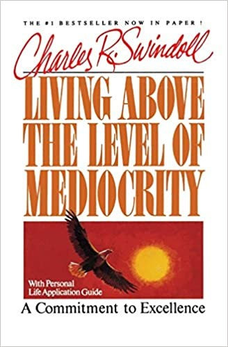 Living Above the Level of Mediocrity A Commitment to Excellence Charles Swindoll
