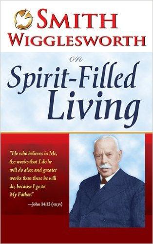 Smith Wigglesworth on Spirit-Filled Living Author