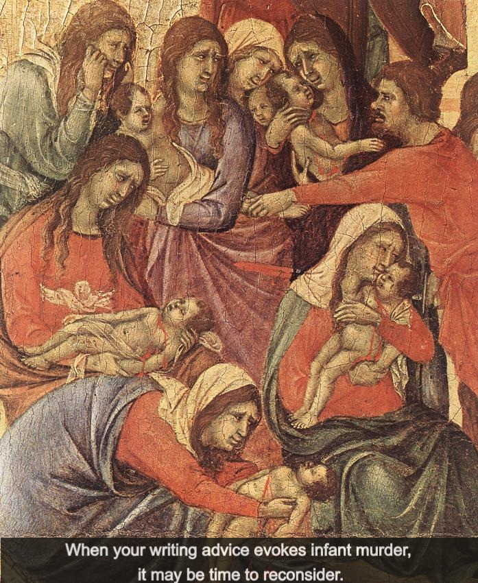 Massacre of the Innocents by Duccio di Buoninsegna [A painting of mothers in veils and robes holding bleeding babies.] Caption: When your writing advice evokes infant murder, it may be time to reconsider.