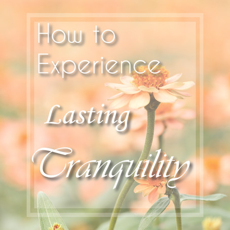 How to Experience Lasting Tranquility