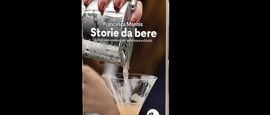 Storie da bere - L'alcol: uno sconosciuto sulla bocca di tutti. Francesca Mannis