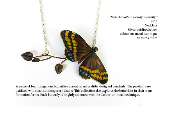 Table Mountain Beauty Butterfly I  2018  Necklace  Silver, oxidised silver, colour-on-metal technique  82 x 62 x 7mm  A range of four indigenous butterflies placed on naturalistic designed pendants. The pendants are oxidised with clean contemporary chains. This collection also explores the butterflies in their transformation forms. Each butterfly is brightly coloured with the Colour-on-metal technique.