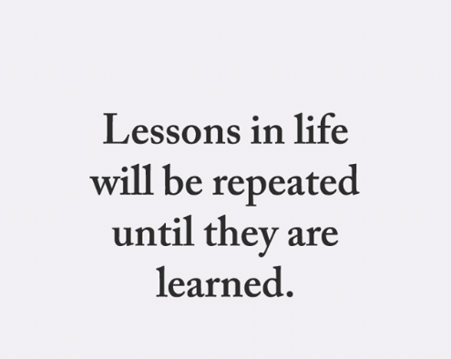 Lessons repeated untill learned.