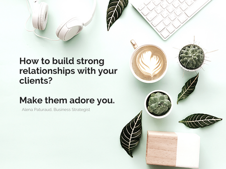 How to build strong relationships with your clients and make them adore you