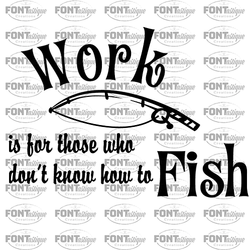 """Work is for those who don't know how to Fish (12""""x12"""")"""