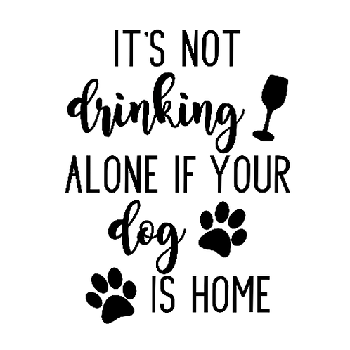 "It's not drinking alone if your dog is home (12""x 12"")"