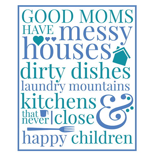 "Good Moms have messy houses dirty dishes (12""x15"")"