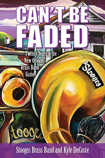 Can't Be Faded - Twenty Years in the New Orleans Brass Band Game