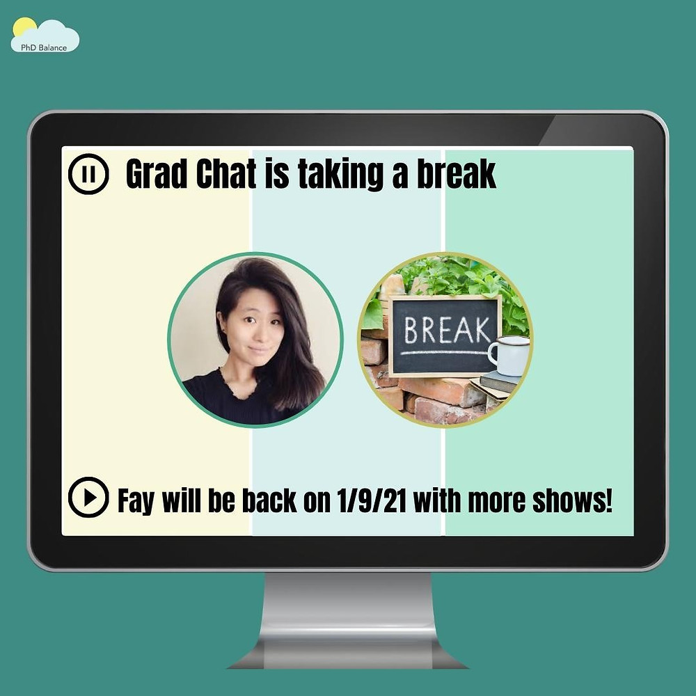 "There is a teal background with a cartoon-style computer screen. On the computer screen is a headshot of Fay (Grad Chat coordinator for PhD Balance) and another spot for a headshot that says ""Break"". The words on the computer screen read ""Grad Chat is taking a break. Fay will be back on 1/9/21 with more shows!"