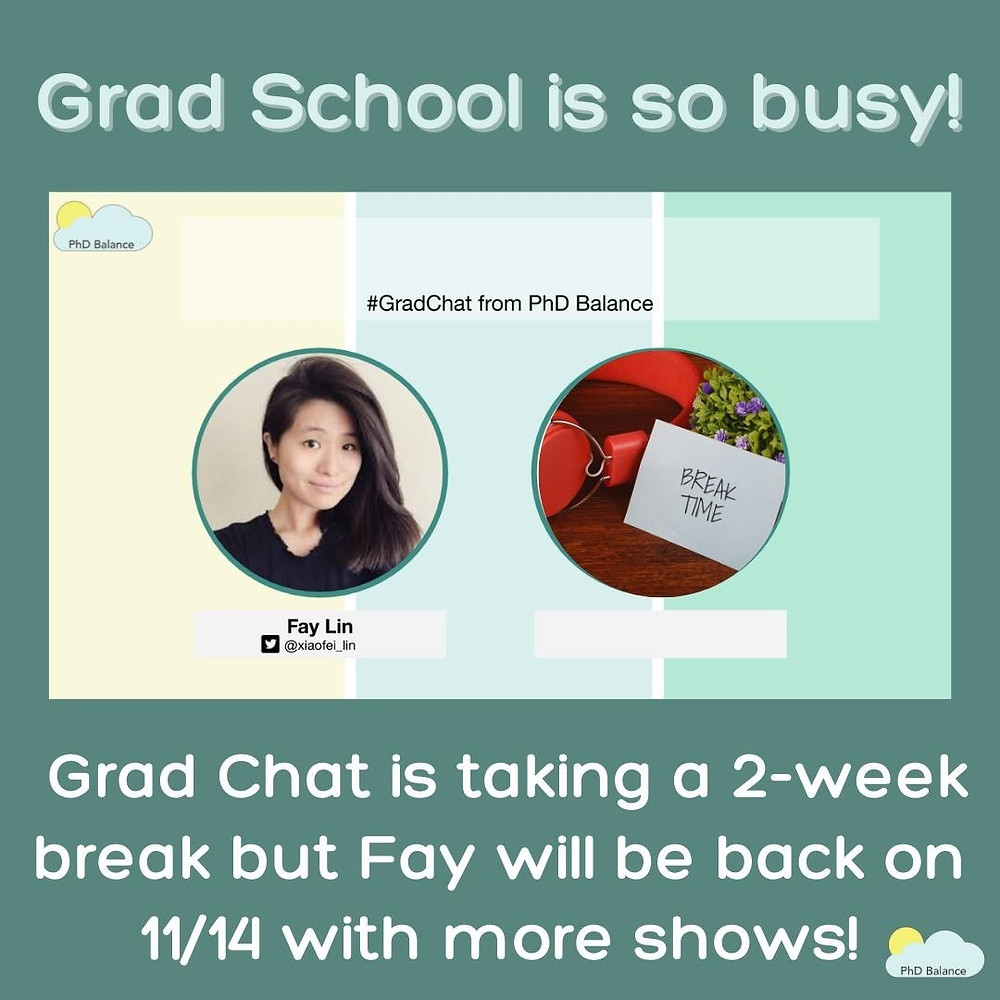 text reads Grad School is so busy! Grad Chat will be taking a 2-week break but Fay will be back on 11/14 with more shows! There is also a headshot of Fay Lin along with a small picture of a pair of red headphones and some flowers beside a white card that has the words break time written on it!