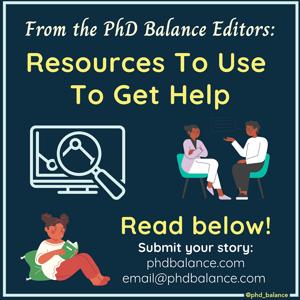 Graphic - text reads From the PhD Balance Editors: Resources to Use to Get Help. Read below. Submit your story, PhD Balance.com email@phdbalance.com. There are three icons on the graphic, one of a magnifying glass being held up to a graph on a computer screen, one of a person sitting down with a pillow behind their back reading and the third of a person talking to a therapist.