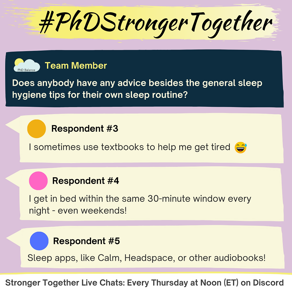 Graphic of a Stronger Together discussion questions with 3 respondents - text reads Q2 Team Member Does anybody have any advice besides the general sleep hygiene for their sleep routine?   Respondent #3 I sometimes use textbooks to help me get tired   Respondent #4 I get in bed within the same 30-minute window every night - even weekends!    Respondent #5 Sleep Apps, like Calm, Headspace, or other audiobooks! Footer reads Stronger Together live chats: every Thursday at noon (ET) on Discord!