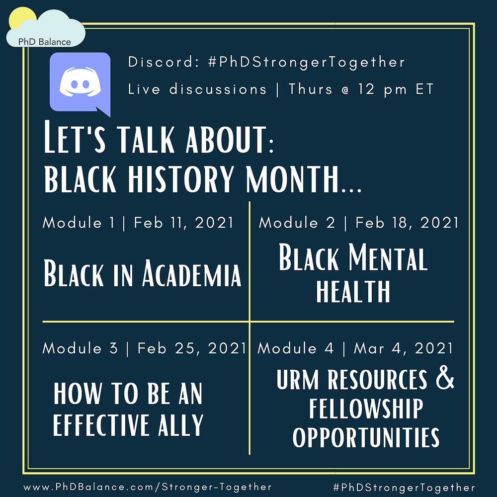 Promotional Graphic - Text reads Discord #PhDStrongerTogether Live discussions Thursdays at 12pm ET. Let's talk about black history month.... Module 1 Black in Academia Feb 11th 2021, Module 2 Black Mental Health, Feb 18th 2021, Module 3 How to be an effective ally, Feb 25th 2021 and Module 4, URM resources & fellowship opportunities, Mar 4th 2021.