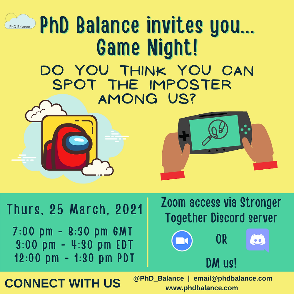 Graphic text reads PhD Balance invites you.... Game Night! Do you think you can spot the imposter among us. Thursday 25th of March 2021 7:00-8:30pm GMT/ 3:00-4:30pm EDT/ 12:00pm-1:30pm PDT! Zoom access via the Stronger Together Discord server or DM us! Connect with us!