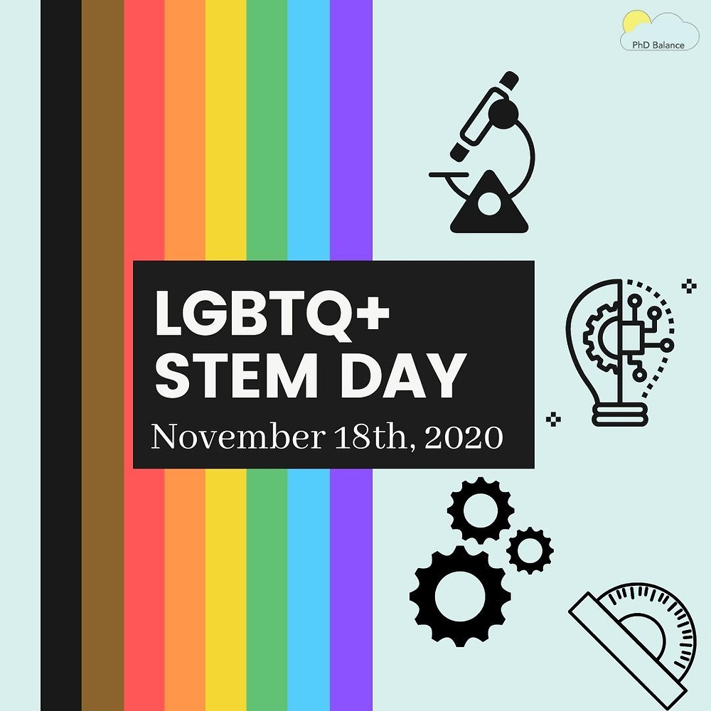 A light blue graphic with the new gay pride flag running down part of it (the rainbow flag with black and brown stripes added at the top. Text read LGBTQ+ STEM Day, November 18th 2020. There are icons of a microscope, three gears, a light bulb and a protractor