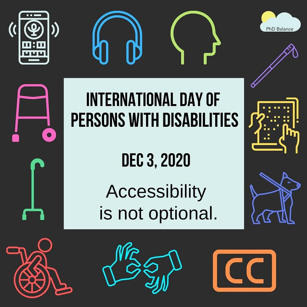 """the image has a black background with a light blue square in the middle that says """"International Day of Persons with Disabilities, Dec 3 2020, Accessibility is not optional"""". Around the light blue box are the following cartoon images: audio reader, headphones, head silhouette, walker, wheelchair, hands, closed caption logo, service dog, brail page, and a walking stick"""