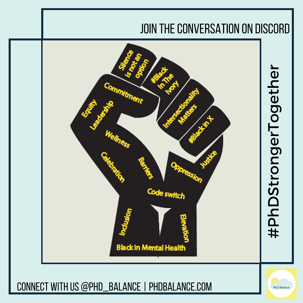 text reads Join the conversation on discord # PhD Stronger Together - there is an icon of a fist with the words all over it including - silence is not an option, # Black in The Ivory, Intersectionality Matters, # Black In X, Justice, Oppression, Commitment, Equity, Leadership, Wellness, Barriers, Celebration, Code Switch, Inclusion, Elevation, Black In Mental Health. Footer says connect with us @PhD_Balance, PhDBalance.com.