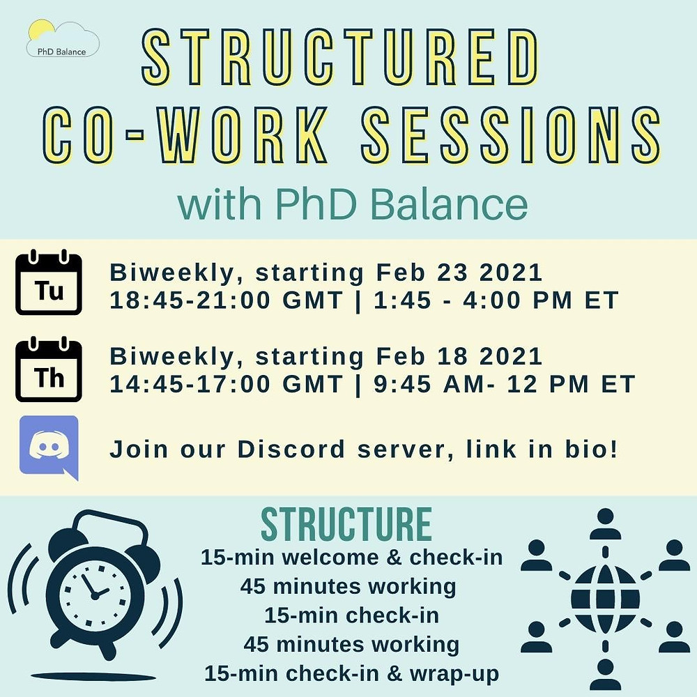 Graphic text reads Structured Co-Work Sessions with PhD Balance, Tuesday biweekly starting Feb 23rd 2021 18:45-21:00 GMT, 1:45-4:00pm ET, and Thursdays Biweekly, starting Feb 18th 2021 14:45-17:00 GMT, 9:45-12pm ET. Join our Discord server, structure 15-mminute welcome & check in, 45 minutes working, 15 mins check in, 45 minutes working, 15 minutes check-in and wrap-up.