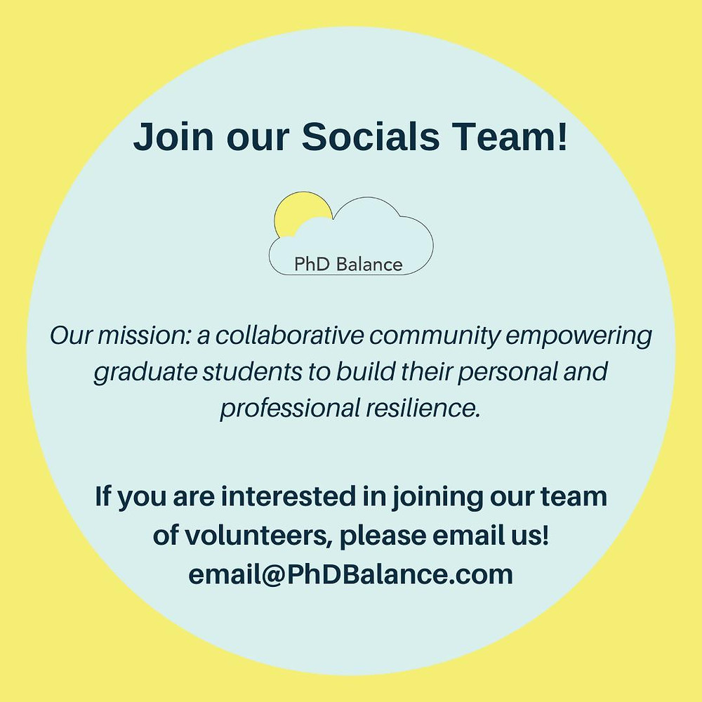 Text reads - Join our socials team! Our mission: a collaborative community empowering graduate students to build their personal and professional resilience. If you are interested in joining our team of volunteers, please email us! email@PhDBalance.com
