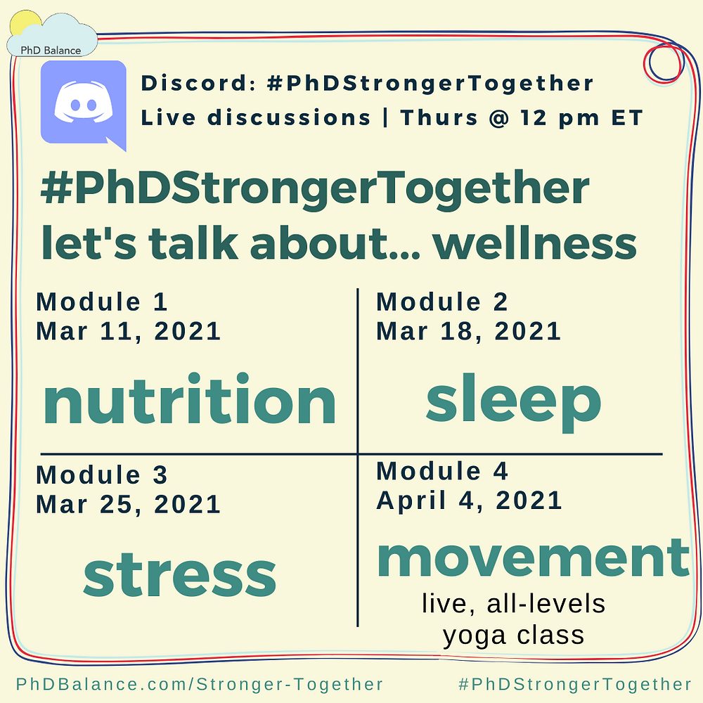 Graphic promoting discord discussions for our Stronger Together Module - text reads Discord: # PhD Stronger Together Live Discussions Thursday at 12pm ET Let's talk about wellness, module 1 march 11 2021 nutrition, module 2 march 18 2021 sleep, module 3, march 25 2021 stress, module 4, April 1 2021. movement an all levels yoga class.