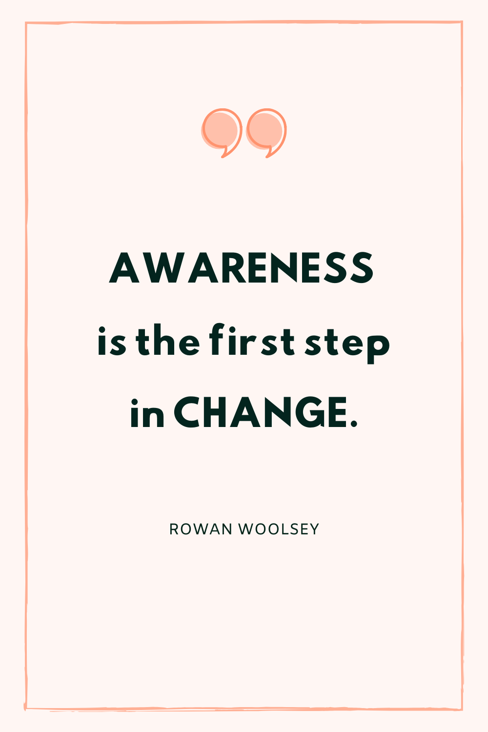 Awareness is the first step in change.