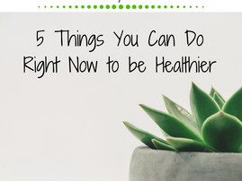 Friday Five: 5 Things You Can Do Right Now To Be Healthier