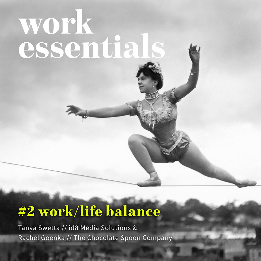 Work Essentials #2 - Work/life balance w/ Tanya Swetta and Rachel Goenka