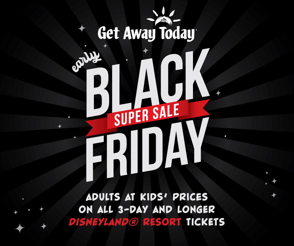image says Get Away Today Early Black Friday Super Sale Adults at Kids Prices on all 3 day and longer Disneyland Resort Tickets