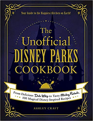 The Unofficial Disney Parks Cookbook: From Delicious Dole Whip to Tasty Mickey Pretzels 100 Magical Disney Inspored Reciepes