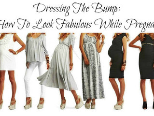 Dressing the Bump: How to look fabulous while pregnant!!