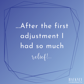 I went to Hackney Chiropractic because I was having ice pick headaches. After the first adjustment I had so much relief! Now I've had 3 adjustments and have not had a headache in quite a few days. I highly recommend Hackney Chiropractic!   - Lynne D.