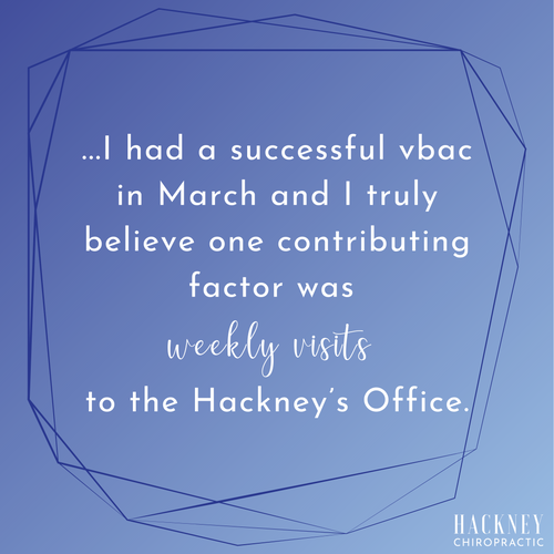 I absolutely love the Hackney's. I have three children my first two were born via cs. Enter my 3rd, I am more educated on my options for a vba2c and learned how important Chiropractic care is during pregnancy and after! I had a successful vbac in March and I truly believe one contributing factor was weekly visits to the Hackney's Office.  – Carrie J.
