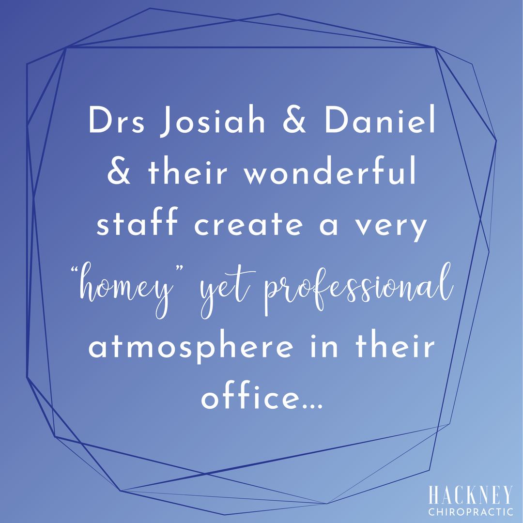 "Drs Josiah & Daniel & their wonderful staff create a very ""homey"" yet professional atmosphere in their office.  At almost 70 years old, my chiropractic alignments allow me to sustain my current lifestyle which includes keeping up with 4 grandchildren & my husband!  Thanks for keeping me going.   - Lynn E."