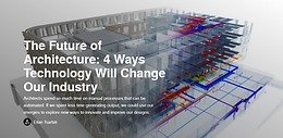 The Future of Architecture: 4 Ways Technology Will Change Our Industry