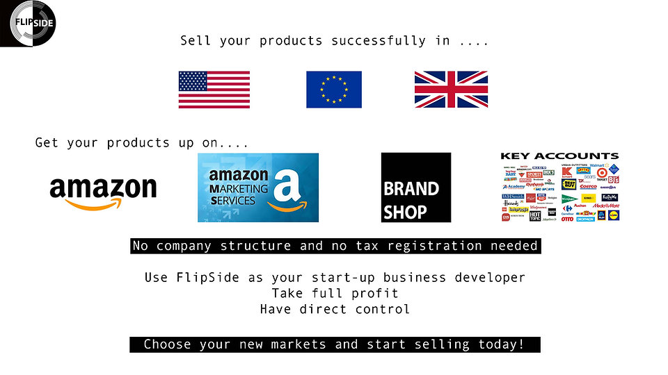 Sell your products successfully in the US, in Europe, in the UK. Get your products up on Amazon, Amazon Marketing Services, Brand Shop, Key Account Retailers. No company structure and no tax registration needed. Use FlipSide as your start-up business developer. Take full profit. Have direct control. Choose your new markets and start selling today!