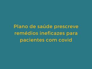 Plano de saúde prescreve remédios ineficazes para pacientes com covid.