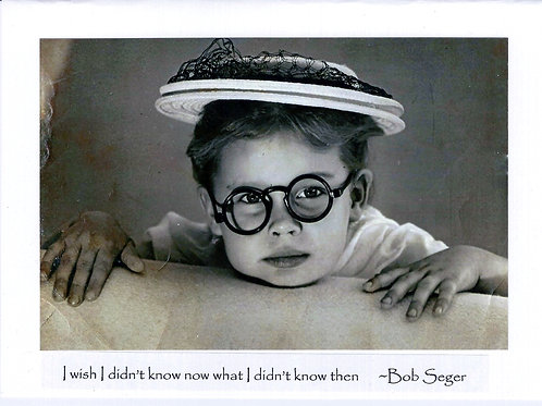 I wish I didn't know now what I didn't know then  ~Bob Seger
