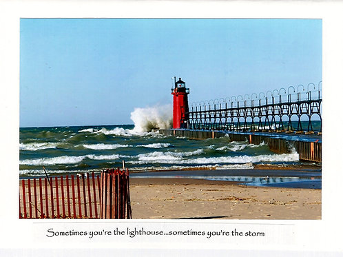 Sometimes you're the lighthouse...sometimes you're the storm