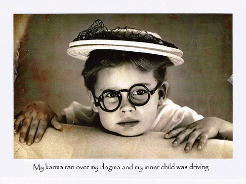 My karma ran over my dogma and my inner child was driving