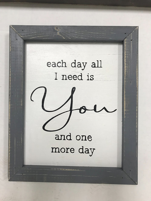"""Each day all I need is you and one more day. 16""""x13"""" wood sign"""