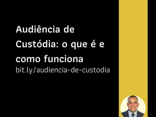 Audiência de Custódia: o que é e como funciona