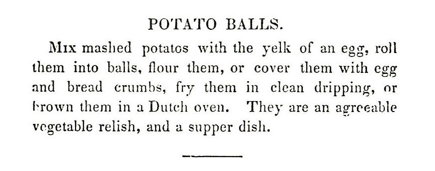 Mix mashed potatos with the yelk of an egg, roll them into balls, flour them, or cover them with egg and bread crumbs, fry them in clean dripping, or brown them in a Dutch oven. They are an agreeable vegetable relish, and a supper dish.