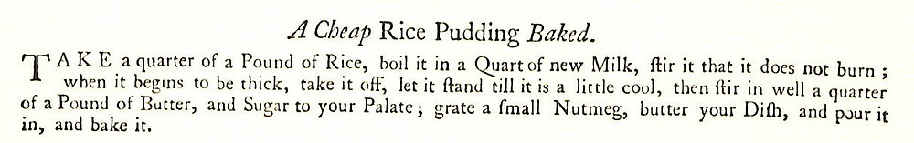Take a quarter of a pound of rice, boil it in a quart of new milk, stir it that it does not burn; when it begins to be thick, take it off, let it stand till it is a little cool, then stir in well a quarter of a pound of butter, and sugar to your palate; grate a small nutmeg, butter your dish, and pour it in, and bake it.