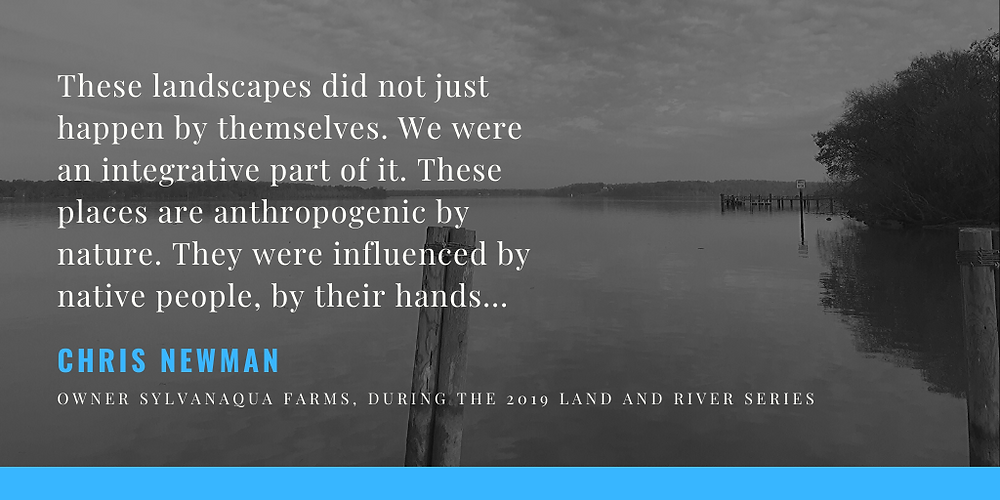 "Quote: ""These landscapes did not just happen by themselves. We were an integrative part of it. These places are anthropogenic by nature. They were influenced by native people, by their hands."" Chris Newman"