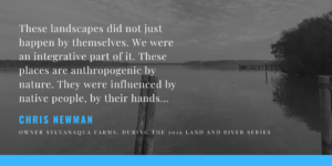 """Quote: """"These landscapes did not just happen by themselves. We were an integrative part of it. These places are anthropogenic by nature. They were influenced by native people, by their hands."""" Chris Newman"""