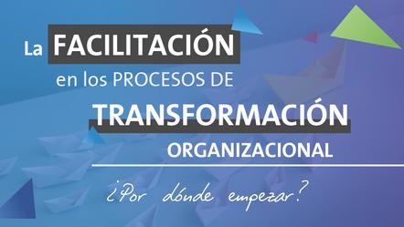 La Facilitación en los procesos de Transformación Organizacional... ¿Por dónde empezar?